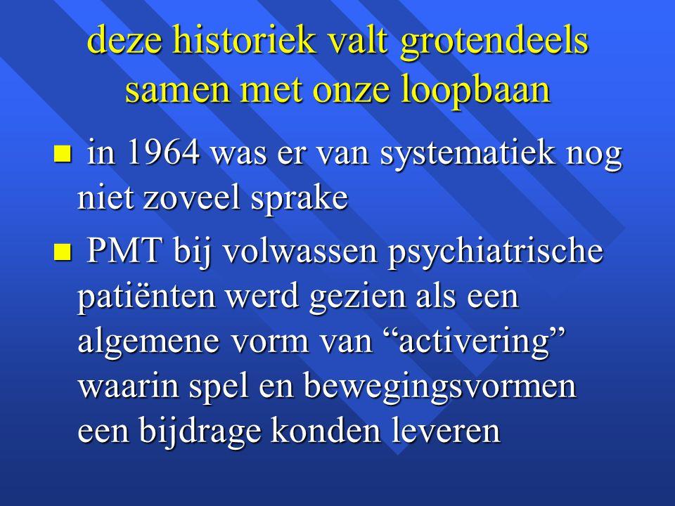 deze historiek valt grotendeels samen met onze loopbaan n in 1964 was er van systematiek nog niet zoveel sprake n PMT bij volwassen psychiatrische pat