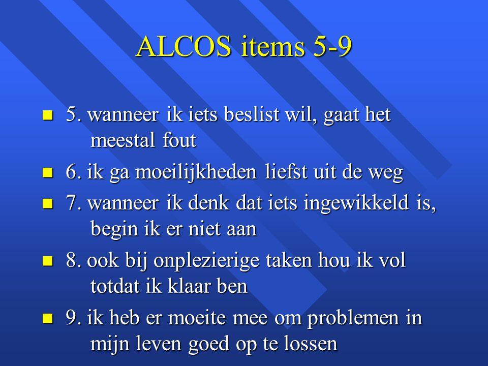 ALCOS items 5-9 n 5. wanneer ik iets beslist wil, gaat het meestal fout n 6. ik ga moeilijkheden liefst uit de weg n 7. wanneer ik denk dat iets ingew