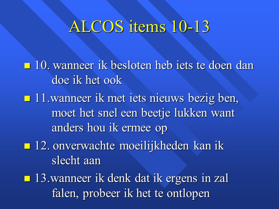 ALCOS items 10-13 n 10. wanneer ik besloten heb iets te doen dan doe ik het ook n 11.wanneer ik met iets nieuws bezig ben, moet het snel een beetje lu