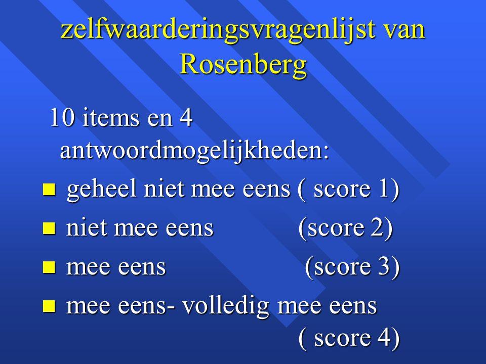 zelfwaarderingsvragenlijst van Rosenberg 10 items en 4 antwoordmogelijkheden: 10 items en 4 antwoordmogelijkheden: n geheel niet mee eens ( score 1) n