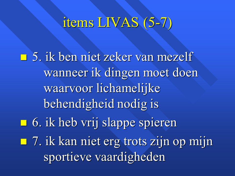 items LIVAS (5-7) n 5. ik ben niet zeker van mezelf wanneer ik dingen moet doen waarvoor lichamelijke behendigheid nodig is n 6. ik heb vrij slappe sp