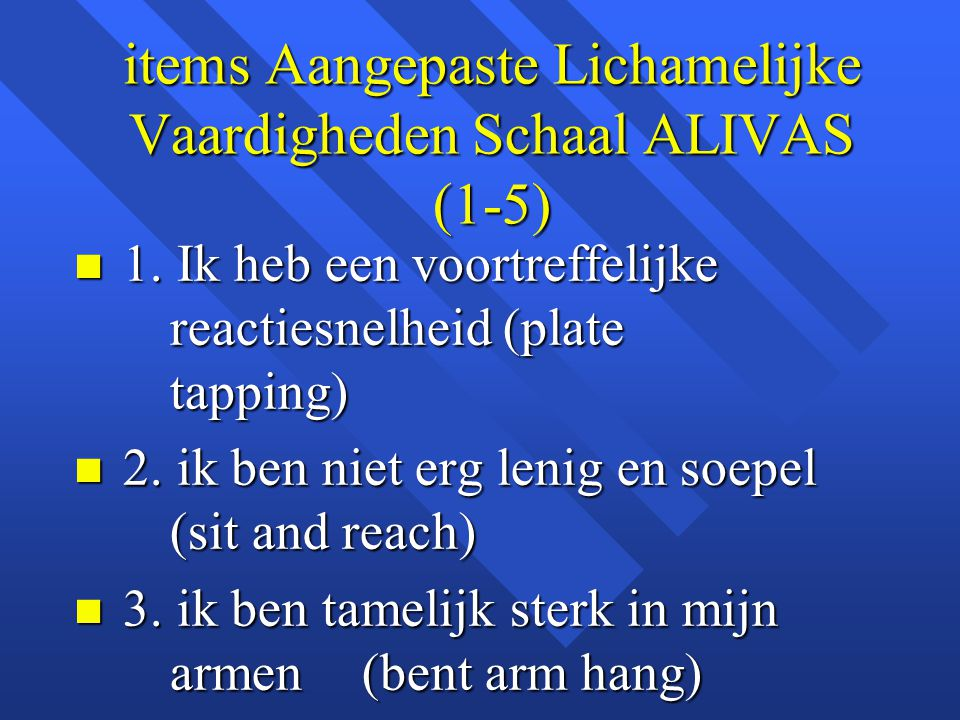 items Aangepaste Lichamelijke Vaardigheden Schaal ALIVAS (1-5) n 1. Ik heb een voortreffelijke reactiesnelheid (plate tapping) n 2. ik ben niet erg le