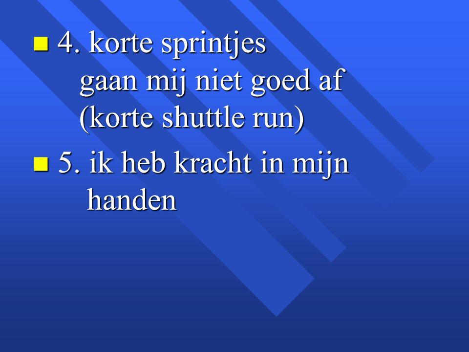 n 4. korte sprintjes gaan mij niet goed af (korte shuttle run) n 5. ik heb kracht in mijn handen