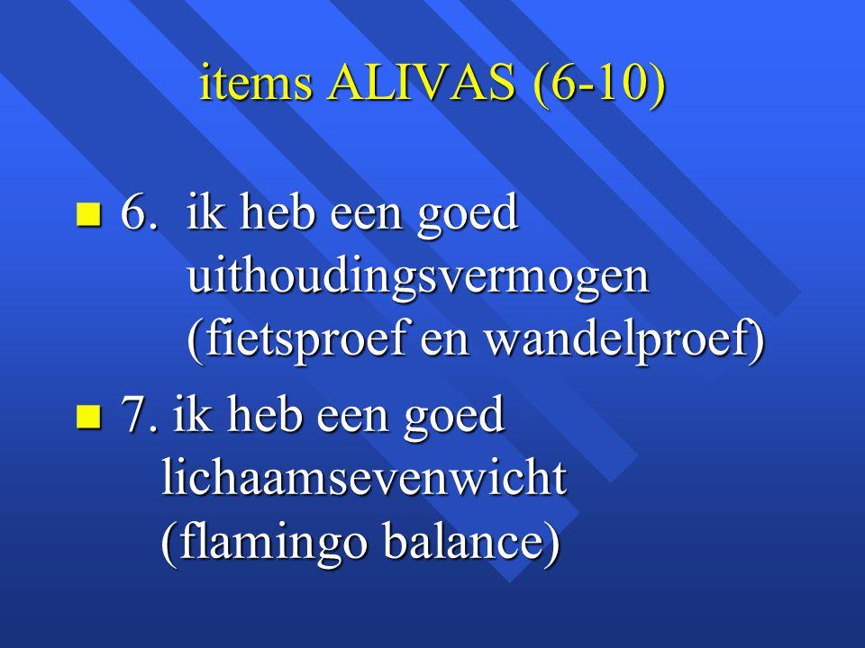 items ALIVAS (6-10) n 6. ik heb een goed uithoudingsvermogen (fietsproef en wandelproef) n 7. ik heb een goed lichaamsevenwicht (flamingo balance)