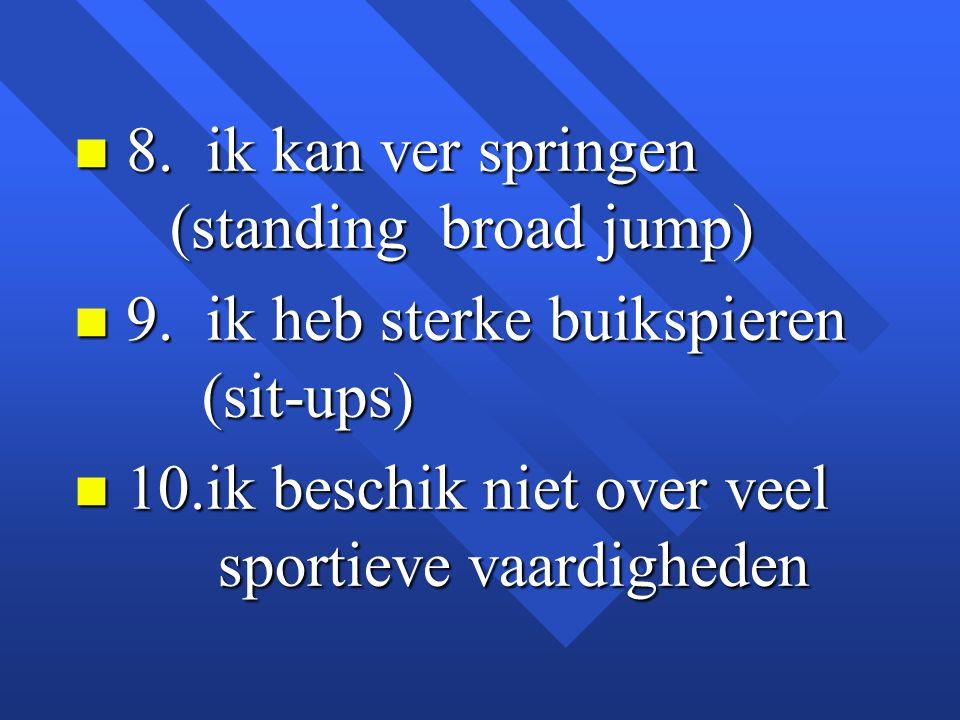 n 8. ik kan ver springen (standing broad jump) n 9. ik heb sterke buikspieren (sit-ups) n 10.ik beschik niet over veel sportieve vaardigheden