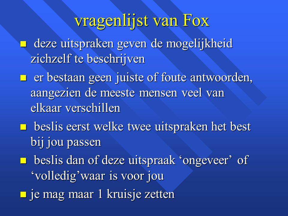 vragenlijst van Fox n deze uitspraken geven de mogelijkheid zichzelf te beschrijven n er bestaan geen juiste of foute antwoorden, aangezien de meeste