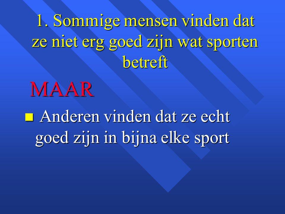 1. Sommige mensen vinden dat ze niet erg goed zijn wat sporten betreft MAAR MAAR n Anderen vinden dat ze echt goed zijn in bijna elke sport