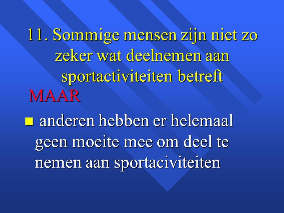11. Sommige mensen zijn niet zo zeker wat deelnemen aan sportactiviteiten betreft MAAR MAAR n anderen hebben er helemaal geen moeite mee om deel te ne