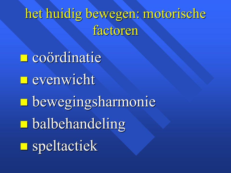 het huidig bewegen: motorische factoren n coördinatie n evenwicht n bewegingsharmonie n balbehandeling n speltactiek