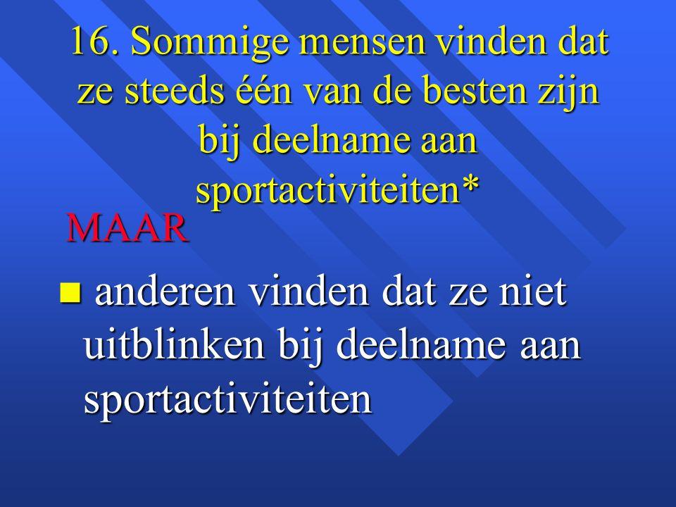 16. Sommige mensen vinden dat ze steeds één van de besten zijn bij deelname aan sportactiviteiten* MAAR MAAR n anderen vinden dat ze niet uitblinken b