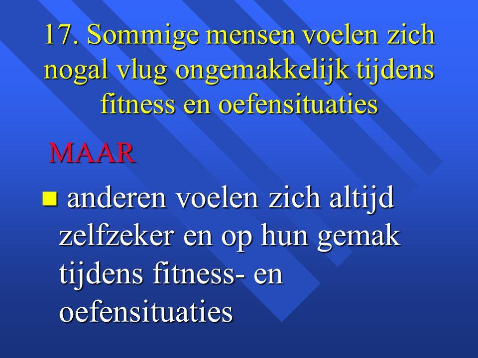17. Sommige mensen voelen zich nogal vlug ongemakkelijk tijdens fitness en oefensituaties MAAR MAAR n anderen voelen zich altijd zelfzeker en op hun g
