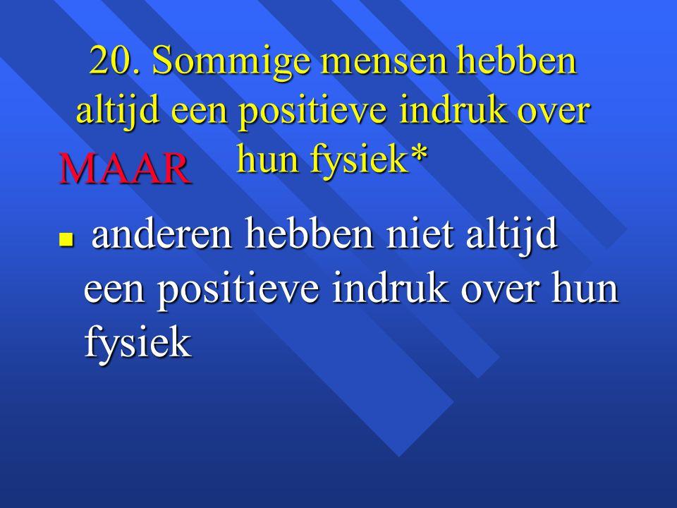 20. Sommige mensen hebben altijd een positieve indruk over hun fysiek* MAAR n anderen hebben niet altijd een positieve indruk over hun fysiek