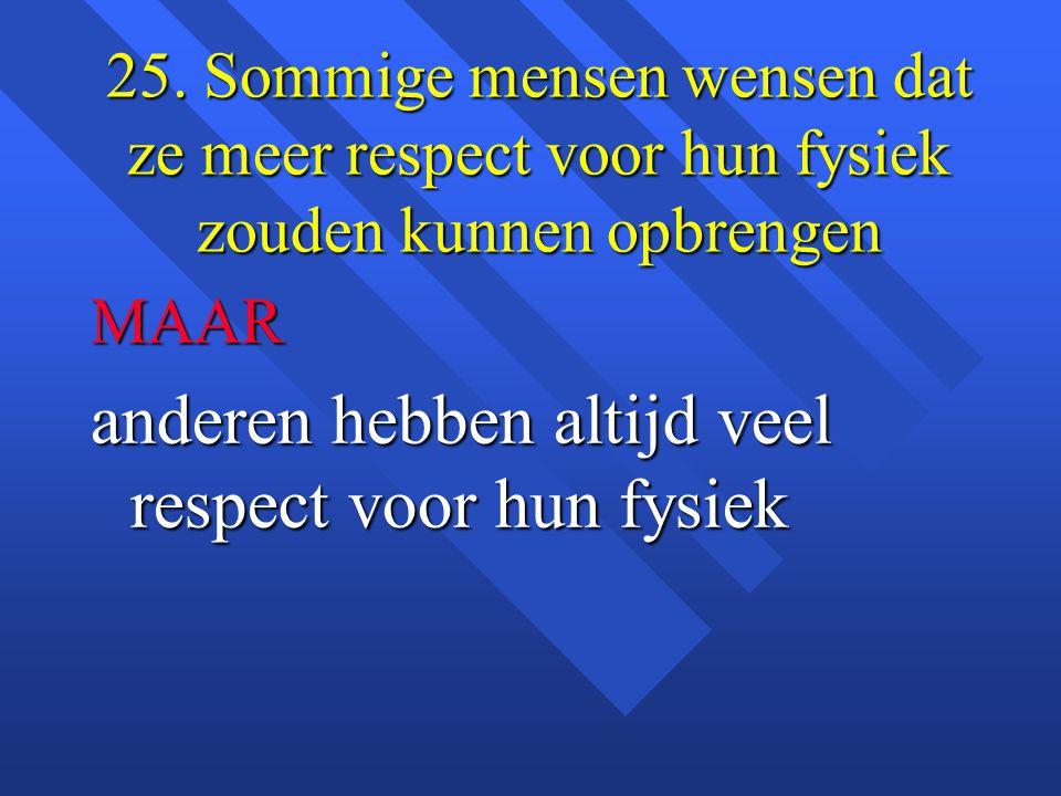 25. Sommige mensen wensen dat ze meer respect voor hun fysiek zouden kunnen opbrengen MAAR anderen hebben altijd veel respect voor hun fysiek