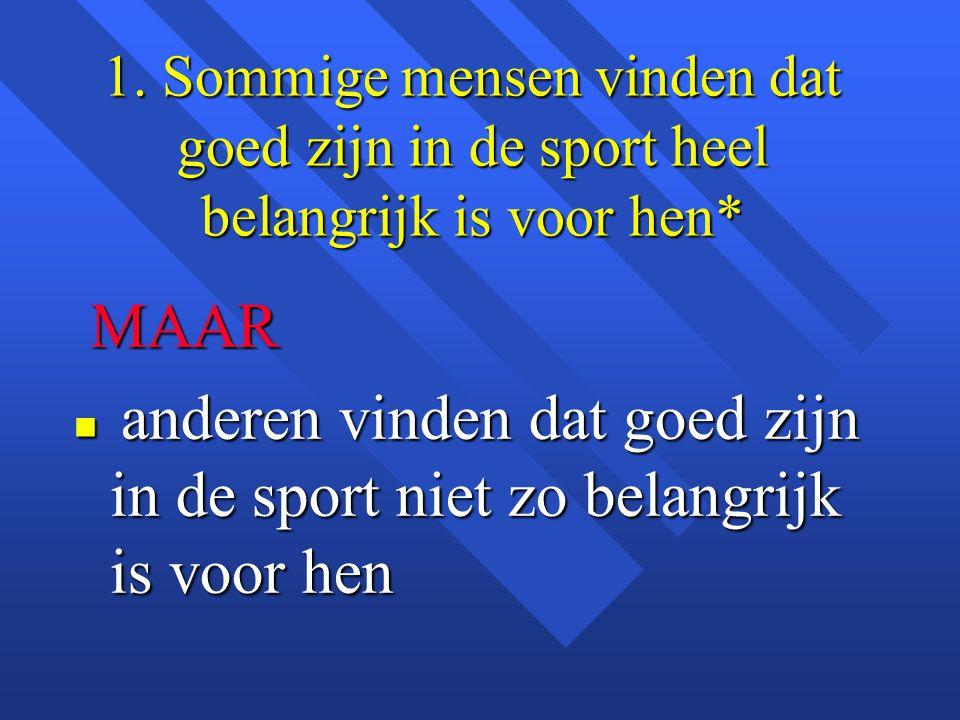 1. Sommige mensen vinden dat goed zijn in de sport heel belangrijk is voor hen* MAAR MAAR n anderen vinden dat goed zijn in de sport niet zo belangrij