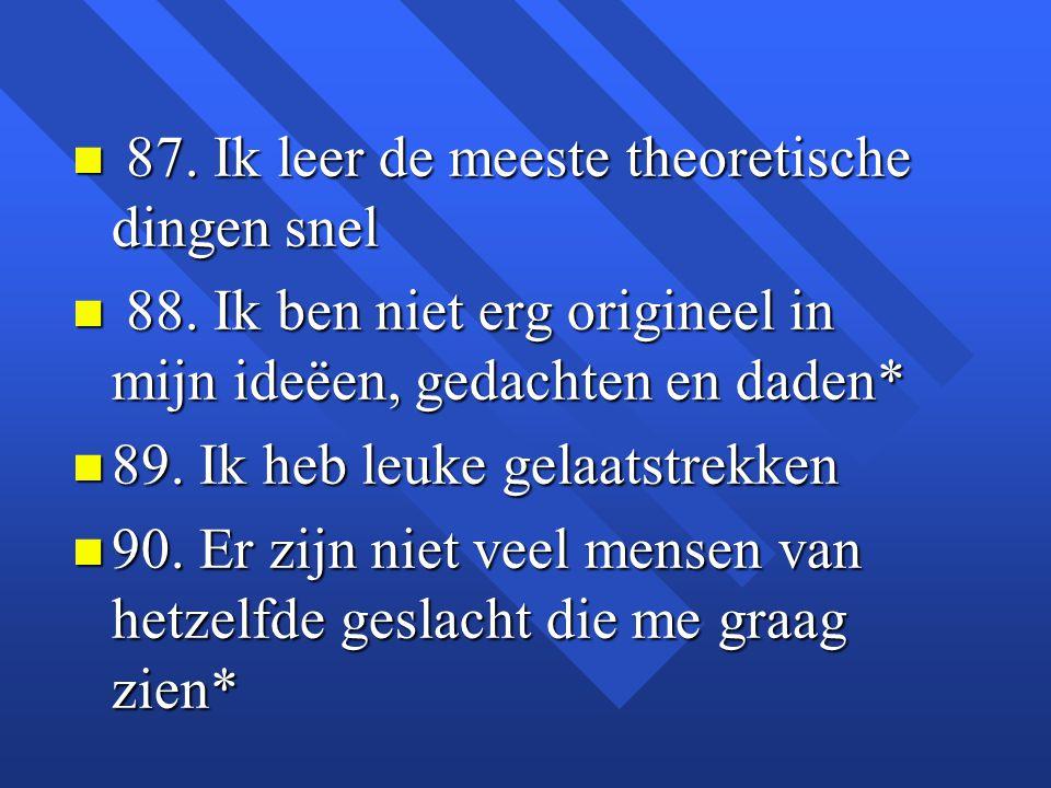 n 87. Ik leer de meeste theoretische dingen snel n 88. Ik ben niet erg origineel in mijn ideëen, gedachten en daden* n 89. Ik heb leuke gelaatstrekken