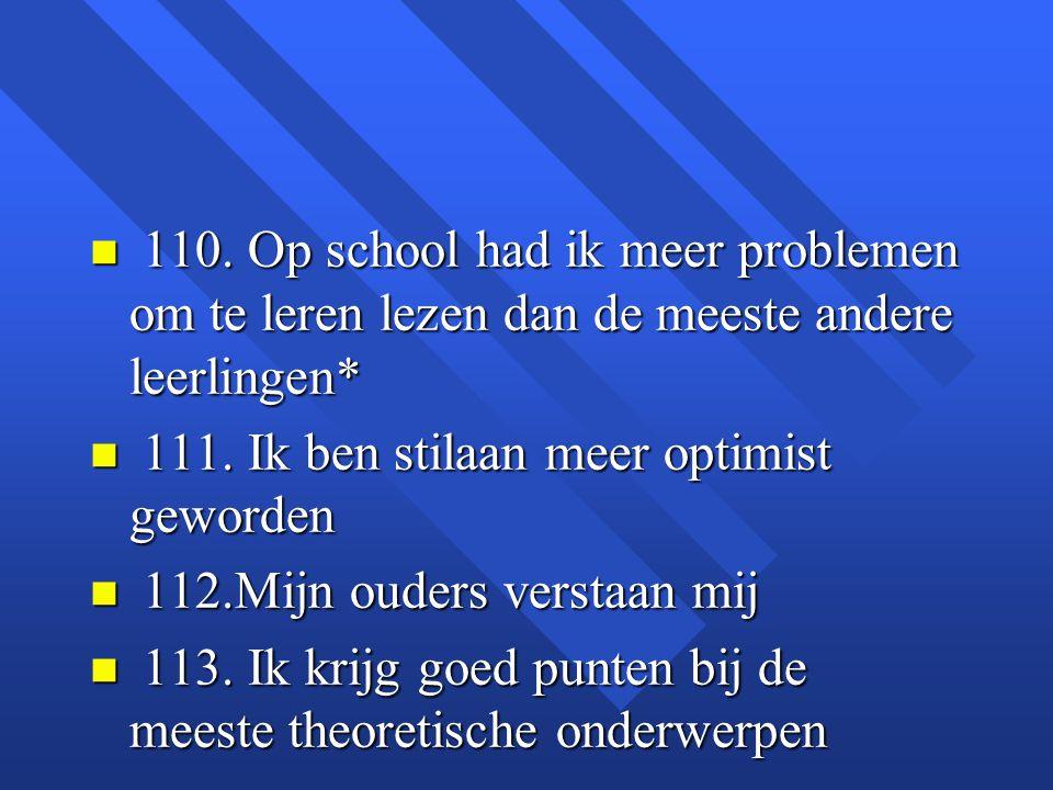 n 110. Op school had ik meer problemen om te leren lezen dan de meeste andere leerlingen* n 111. Ik ben stilaan meer optimist geworden n 112.Mijn oude