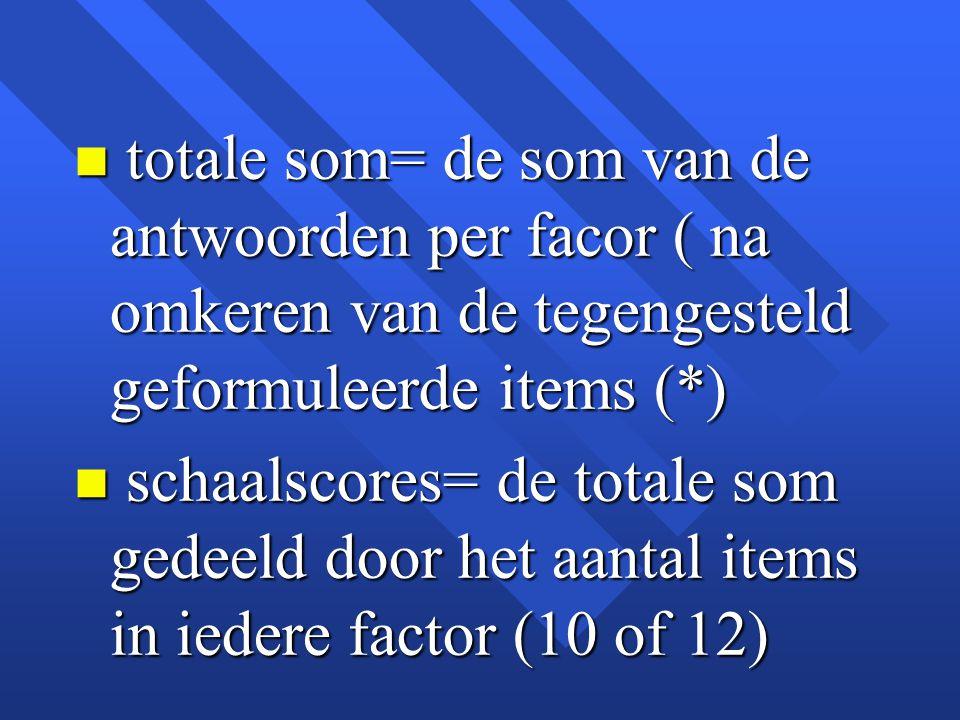 n totale som= de som van de antwoorden per facor ( na omkeren van de tegengesteld geformuleerde items (*) n schaalscores= de totale som gedeeld door h