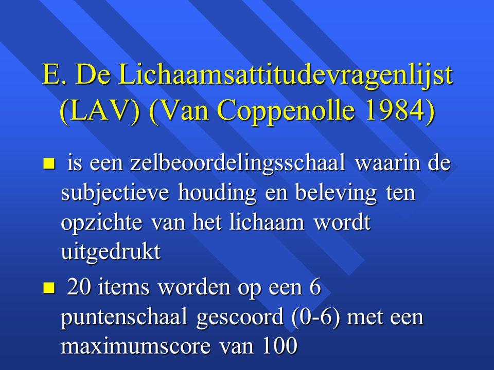 E. De Lichaamsattitudevragenlijst (LAV) (Van Coppenolle 1984) n is een zelbeoordelingsschaal waarin de subjectieve houding en beleving ten opzichte va