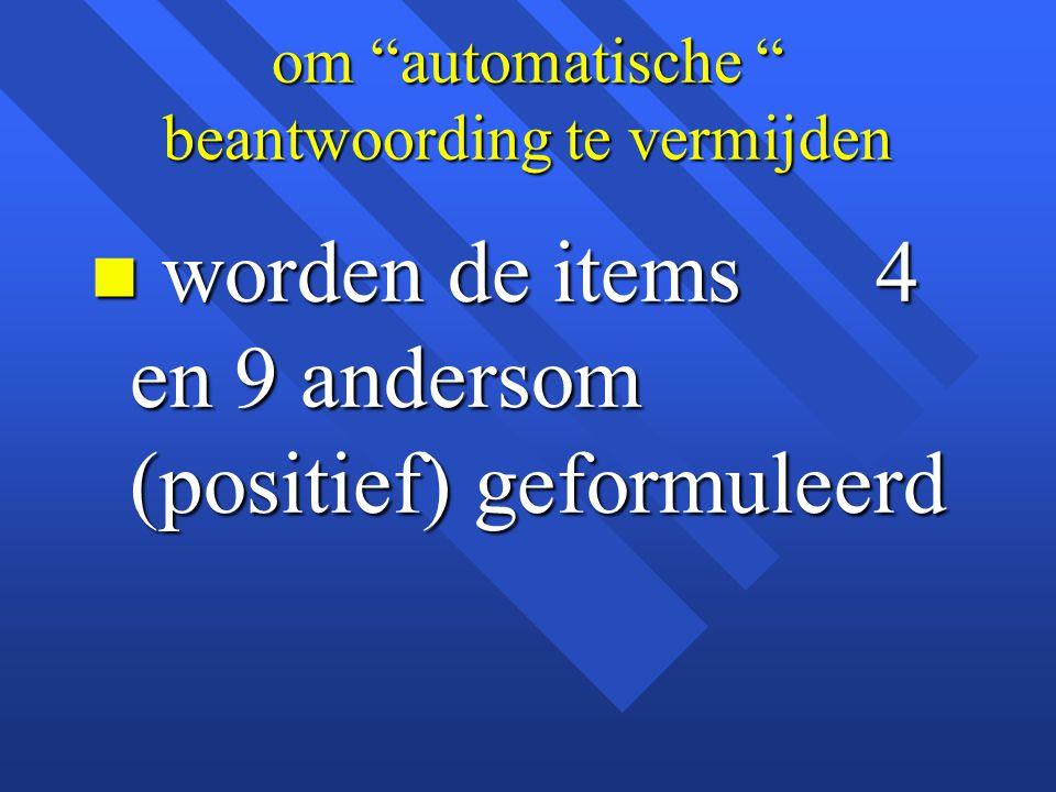"""om """"automatische """" beantwoording te vermijden n worden de items 4 en 9 andersom (positief) geformuleerd"""