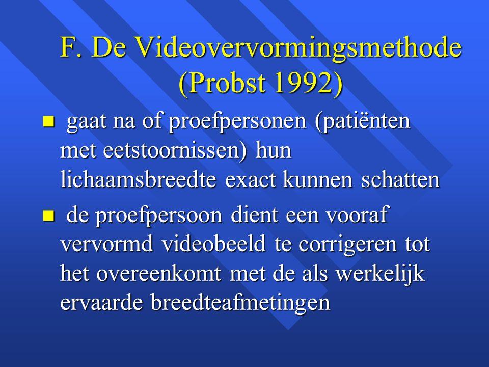 F. De Videovervormingsmethode (Probst 1992) n gaat na of proefpersonen (patiënten met eetstoornissen) hun lichaamsbreedte exact kunnen schatten n de p