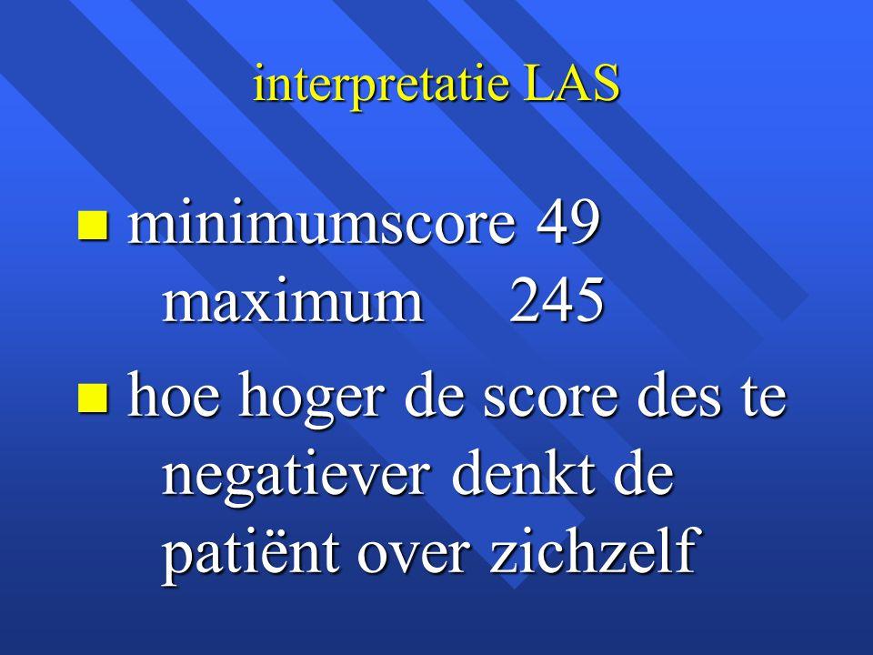 interpretatie LAS n minimumscore 49 maximum 245 n hoe hoger de score des te negatiever denkt de patiënt over zichzelf