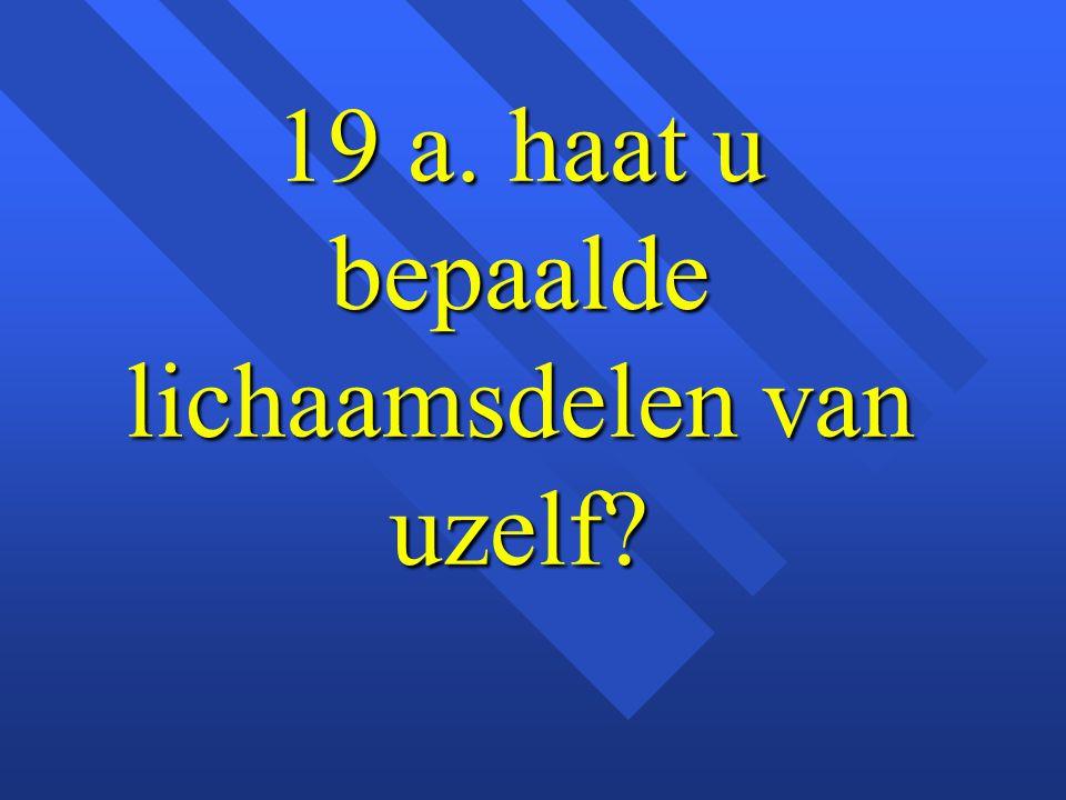 19 a. haat u bepaalde lichaamsdelen van uzelf?