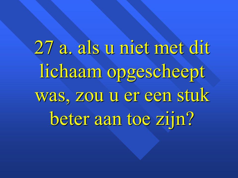 27 a. als u niet met dit lichaam opgescheept was, zou u er een stuk beter aan toe zijn?