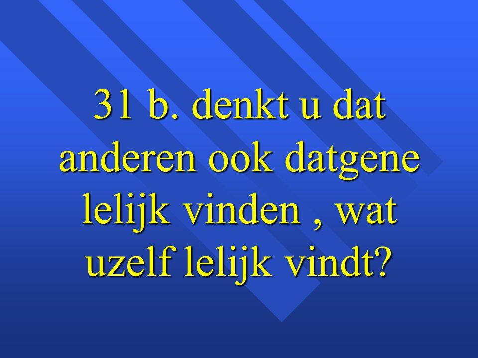 31 b. denkt u dat anderen ook datgene lelijk vinden, wat uzelf lelijk vindt?