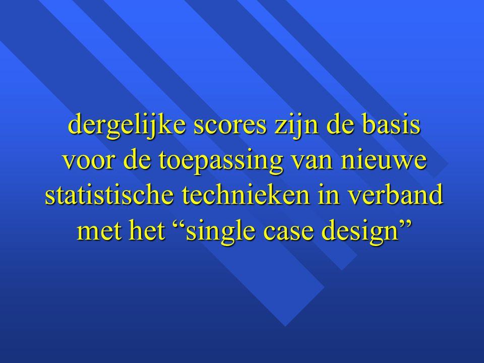 """dergelijke scores zijn de basis voor de toepassing van nieuwe statistische technieken in verband met het """"single case design"""""""