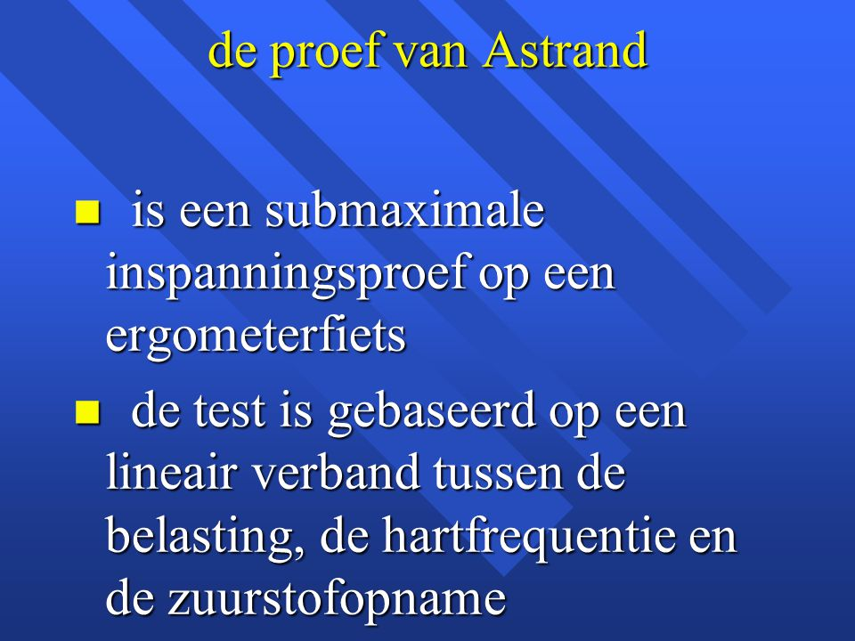 de proef van Astrand n is een submaximale inspanningsproef op een ergometerfiets n de test is gebaseerd op een lineair verband tussen de belasting, de hartfrequentie en de zuurstofopname