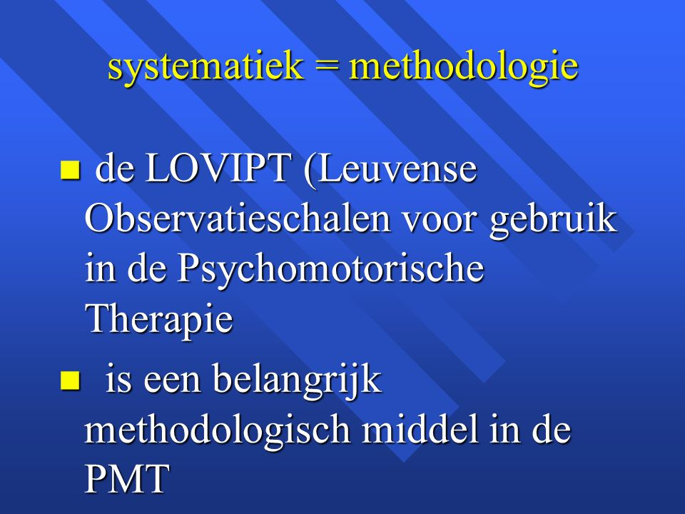 systematiek = methodologie n de LOVIPT (Leuvense Observatieschalen voor gebruik in de Psychomotorische Therapie n is een belangrijk methodologisch middel in de PMT