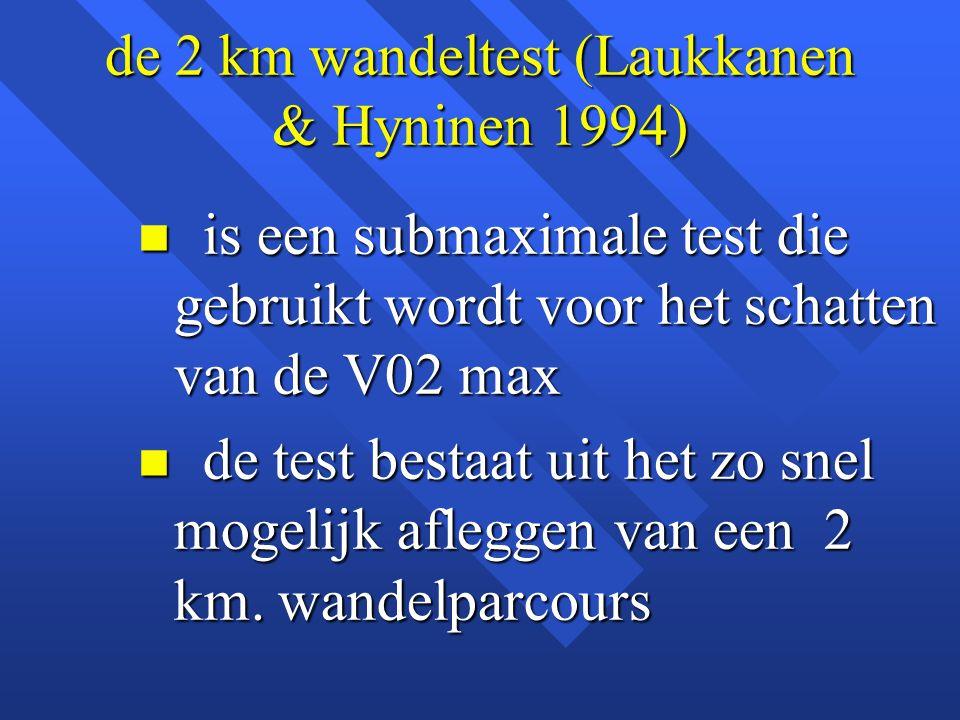 de 2 km wandeltest (Laukkanen & Hyninen 1994) n is een submaximale test die gebruikt wordt voor het schatten van de V02 max n de test bestaat uit het