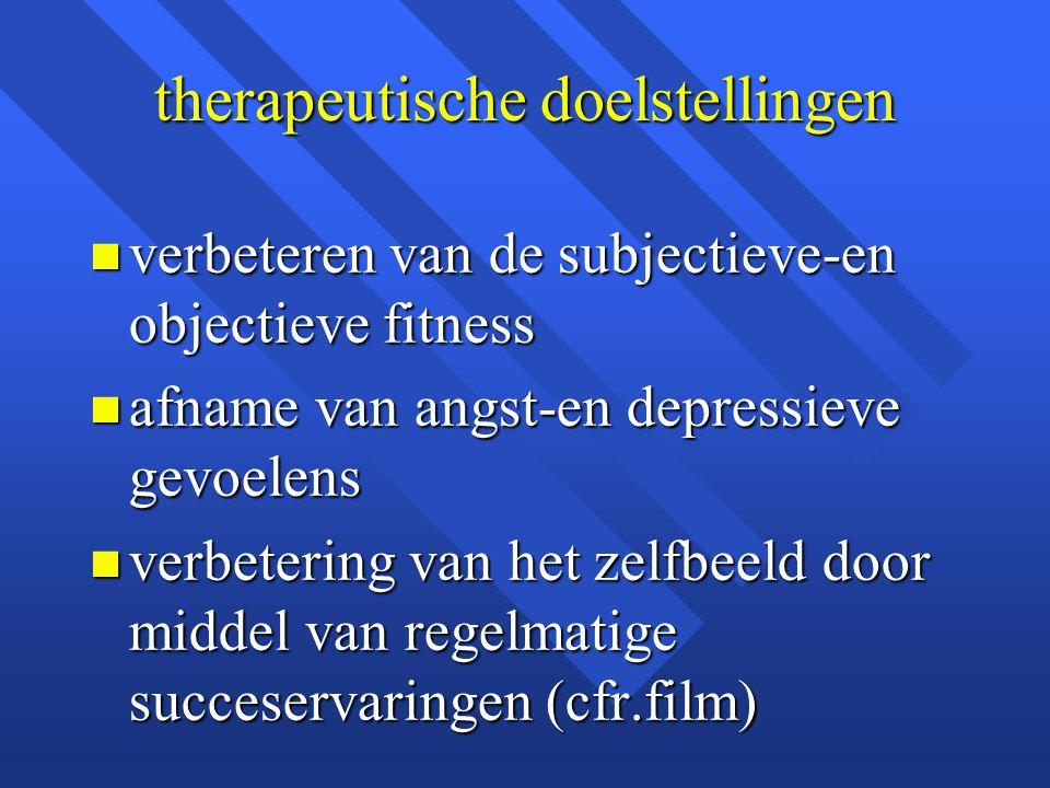 therapeutische doelstellingen n verbeteren van de subjectieve-en objectieve fitness n afname van angst-en depressieve gevoelens n verbetering van het