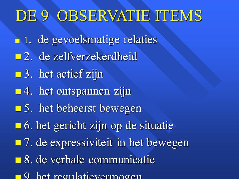 DE 9 OBSERVATIE ITEMS n 1. de gevoelsmatige relaties n 2. de zelfverzekerdheid n 3. het actief zijn n 4. het ontspannen zijn n 5. het beheerst bewegen