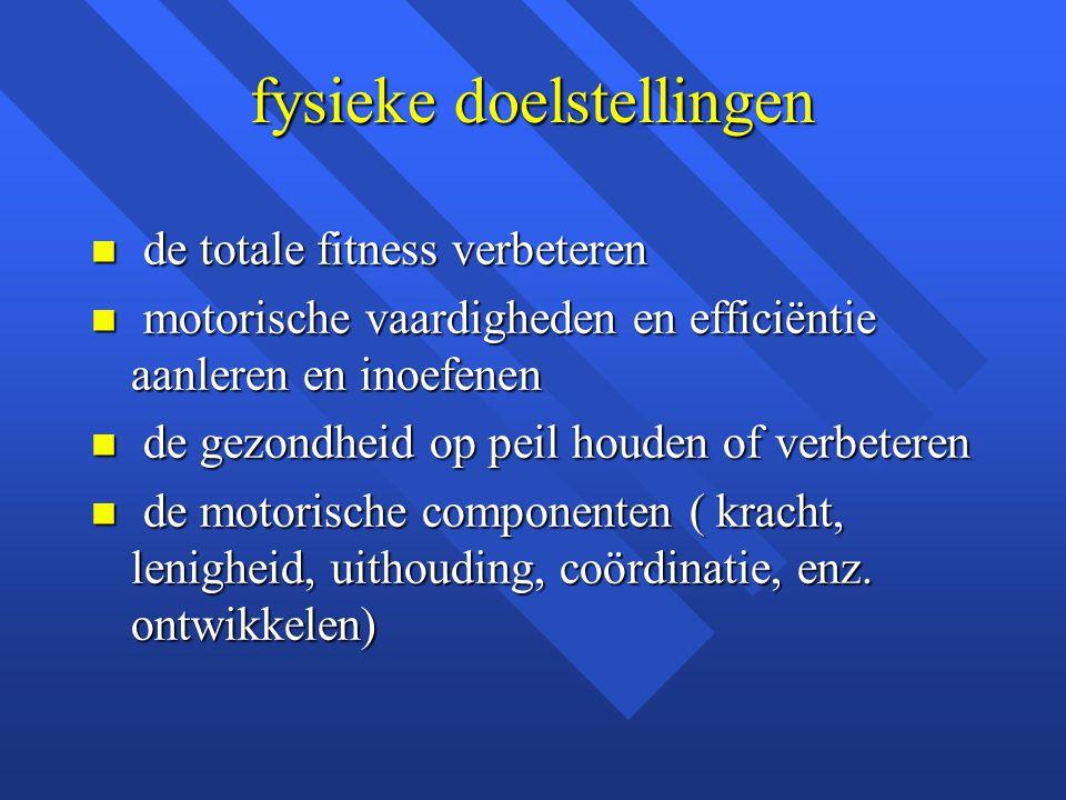 fysieke doelstellingen n de totale fitness verbeteren n motorische vaardigheden en efficiëntie aanleren en inoefenen n de gezondheid op peil houden of