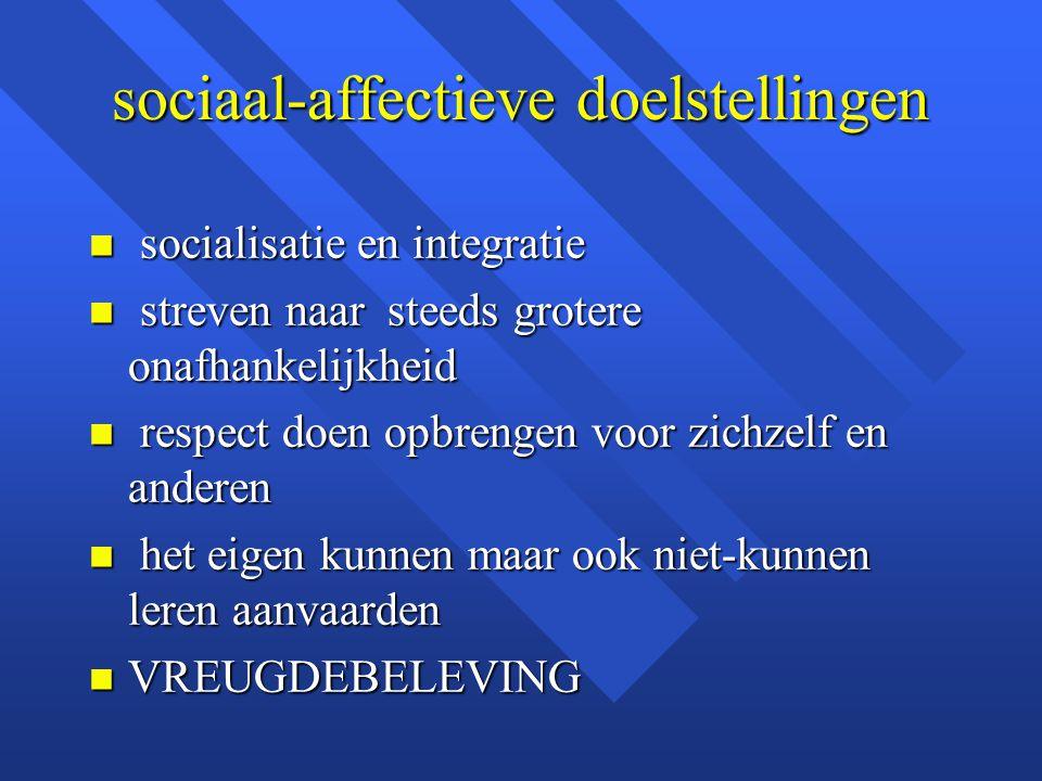 sociaal-affectieve doelstellingen n socialisatie en integratie n streven naar steeds grotere onafhankelijkheid n respect doen opbrengen voor zichzelf