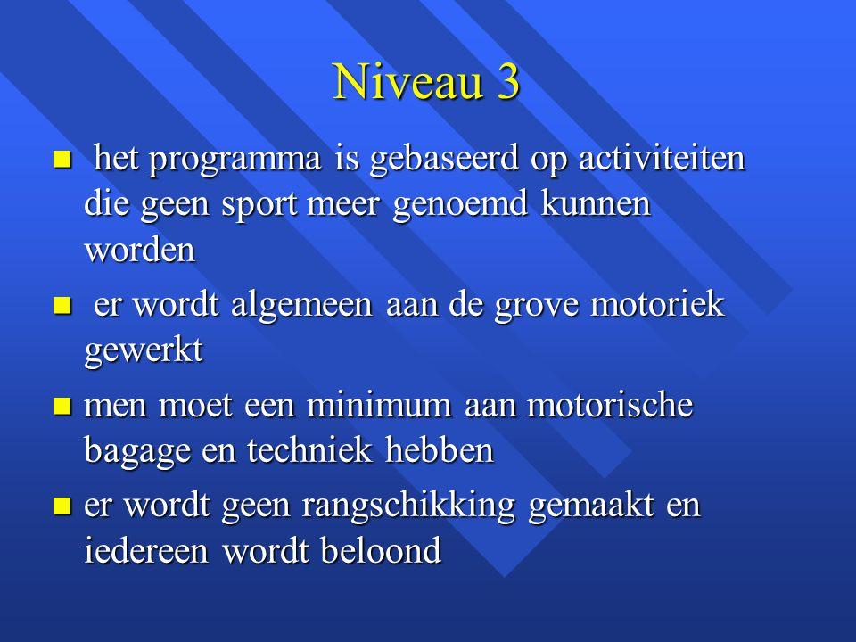 Niveau 3 n het programma is gebaseerd op activiteiten die geen sport meer genoemd kunnen worden n er wordt algemeen aan de grove motoriek gewerkt n me