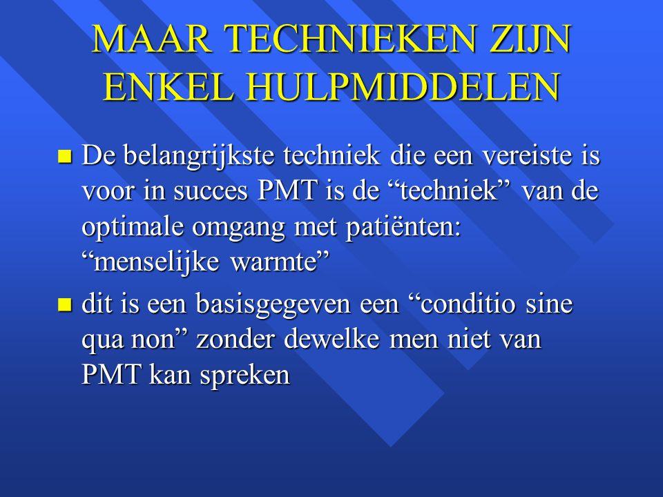 """MAAR TECHNIEKEN ZIJN ENKEL HULPMIDDELEN n De belangrijkste techniek die een vereiste is voor in succes PMT is de """"techniek"""" van de optimale omgang met"""