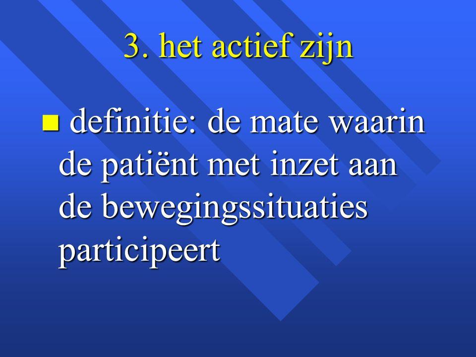 3. het actief zijn n definitie: de mate waarin de patiënt met inzet aan de bewegingssituaties participeert