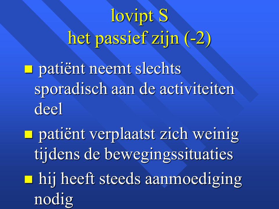 lovipt S het passief zijn (-2) n patiënt neemt slechts sporadisch aan de activiteiten deel n patiënt verplaatst zich weinig tijdens de bewegingssituat
