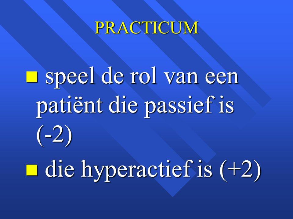 PRACTICUM n speel de rol van een patiënt die passief is (-2) n die hyperactief is (+2)