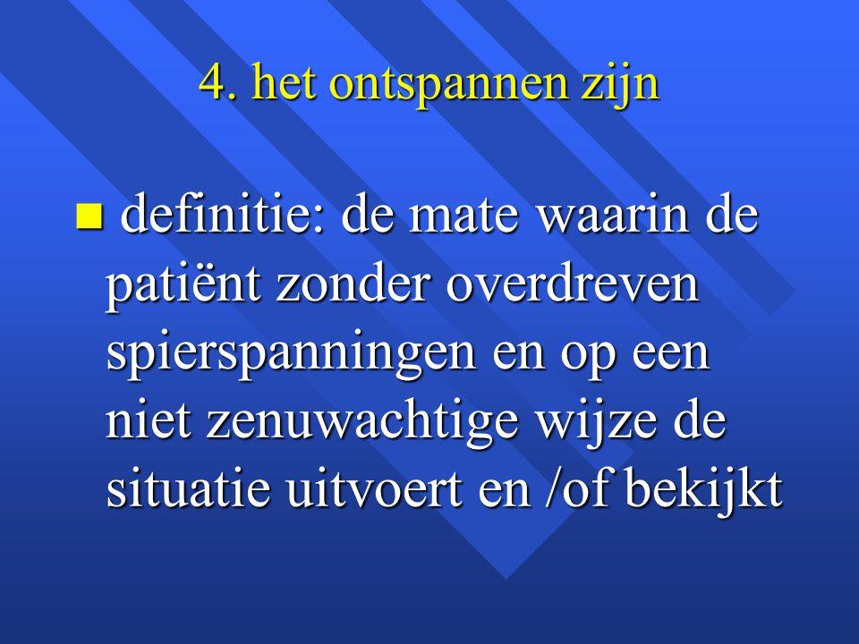 4. het ontspannen zijn n definitie: de mate waarin de patiënt zonder overdreven spierspanningen en op een niet zenuwachtige wijze de situatie uitvoert