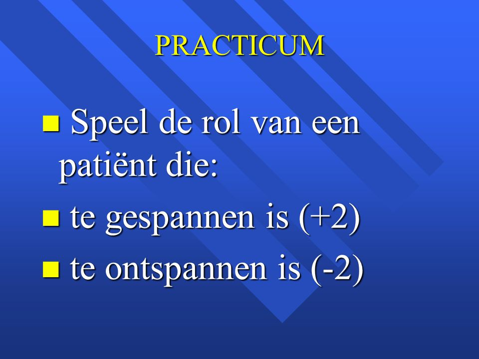 PRACTICUM n Speel de rol van een patiënt die: n te gespannen is (+2) n te ontspannen is (-2)