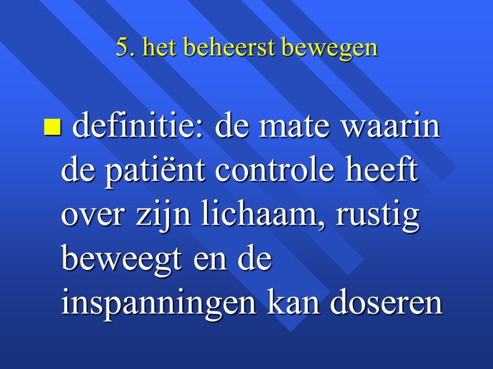 5. het beheerst bewegen n definitie: de mate waarin de patiënt controle heeft over zijn lichaam, rustig beweegt en de inspanningen kan doseren