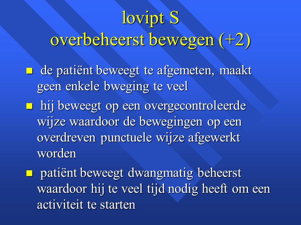 lovipt S overbeheerst bewegen (+2) n de patiënt beweegt te afgemeten, maakt geen enkele bweging te veel n hij beweegt op een overgecontroleerde wijze