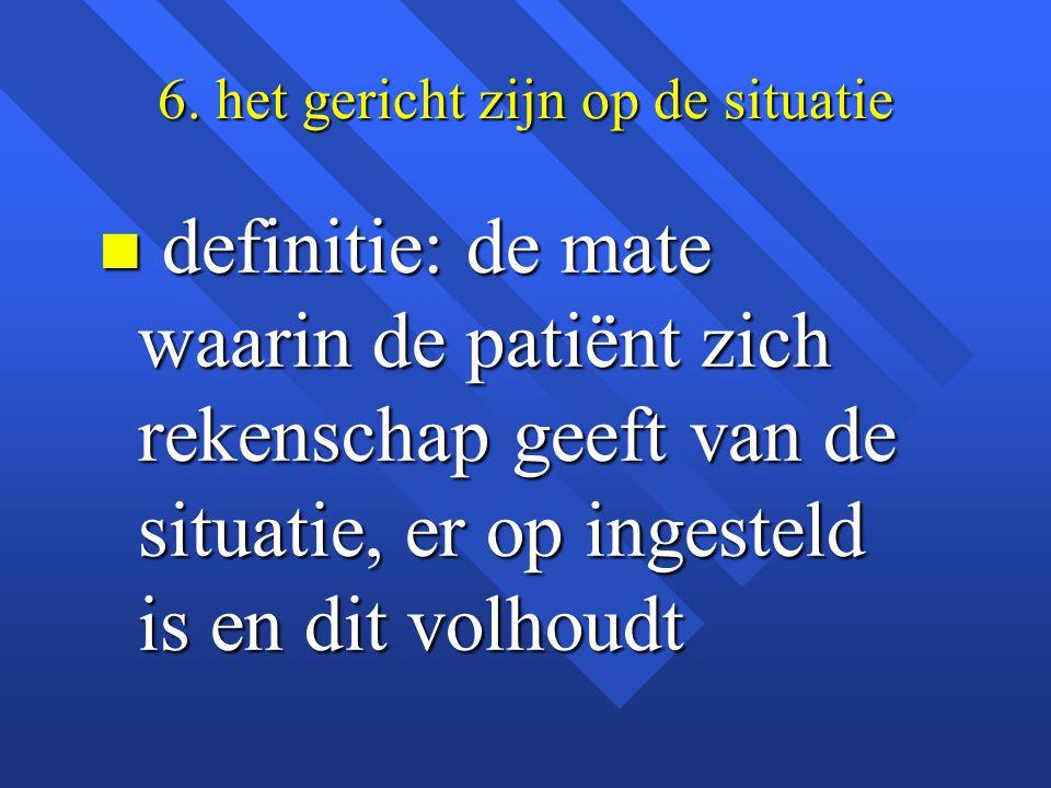6. het gericht zijn op de situatie n definitie: de mate waarin de patiënt zich rekenschap geeft van de situatie, er op ingesteld is en dit volhoudt