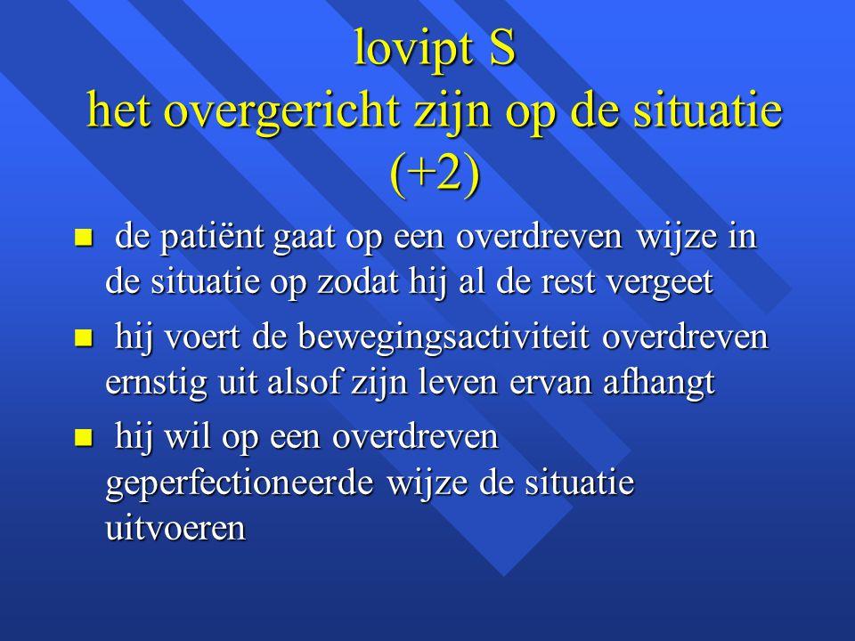 lovipt S het overgericht zijn op de situatie (+2) n de patiënt gaat op een overdreven wijze in de situatie op zodat hij al de rest vergeet n hij voert