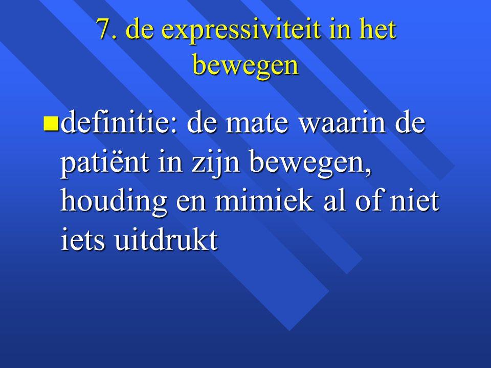7. de expressiviteit in het bewegen n definitie: de mate waarin de patiënt in zijn bewegen, houding en mimiek al of niet iets uitdrukt