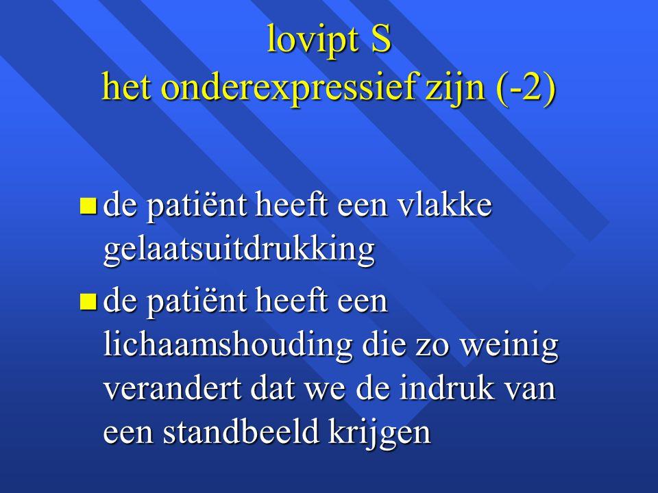 lovipt S het onderexpressief zijn (-2) n de patiënt heeft een vlakke gelaatsuitdrukking n de patiënt heeft een lichaamshouding die zo weinig verandert