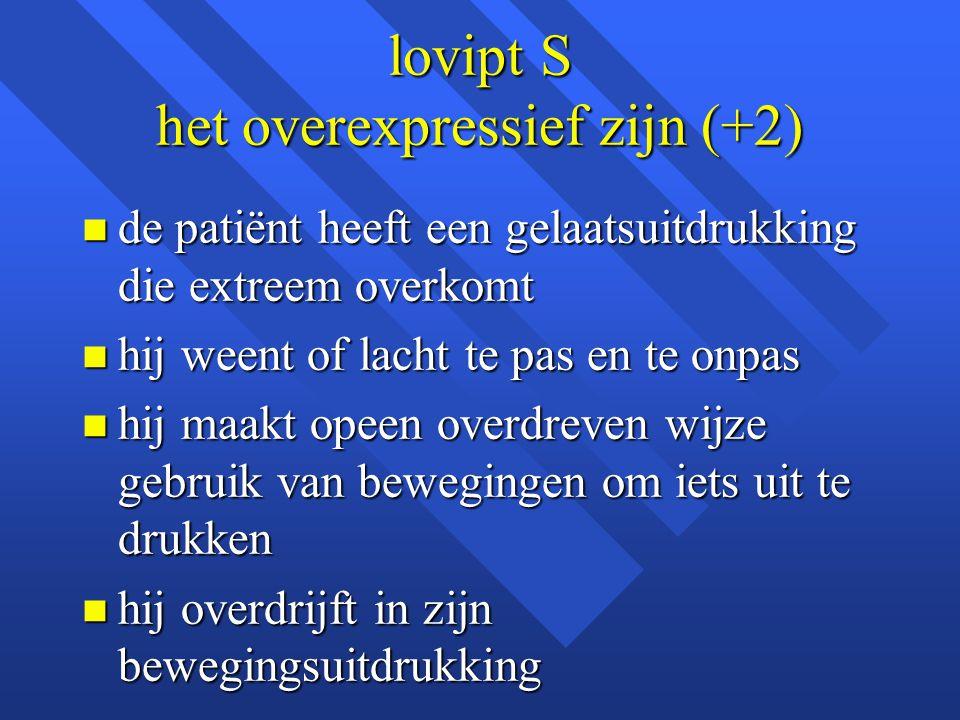 lovipt S het overexpressief zijn (+2) n de patiënt heeft een gelaatsuitdrukking die extreem overkomt n hij weent of lacht te pas en te onpas n hij maa